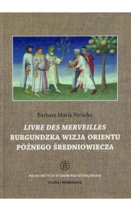 Livre des merveilles Burgundzka wizja Orientu późnego średniowiecza - Barbara Maria Perucka - Ebook - 978-83-62737-83-3