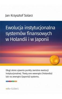 Ewolucja instytucjonalna systemów finansowych w Holandii i w Japonii - Jan Krzysztof Solarz - Ebook - 978-83-63804-98-5