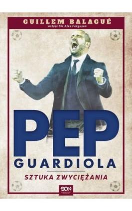 Pep Guardiola. Sztuka zwyciężania - Guillem Balagué - Ebook - 978-83-7924-176-7