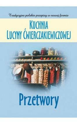 Kuchnia Lucyny Ćwierczakiewiczowej. Przetwory - Joanna Baranowska - Ebook - 978-83-7835-324-9