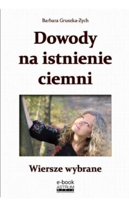 Dowody na istnienie ciemni Wiersze wybrane - Barbara Gruszka-Zych - Ebook - 978-83-63758-76-9