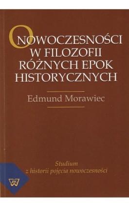 O nowoczesności w filozofii różnych epok historycznych. Studium z historii pojęcia nowoczesności - Edmund Morawiec - Ebook - 978-83-7072-793-2