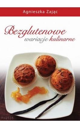 Bezglutenowe wariacje kulinarne - Agnieszka Zając - Ebook - 978-83-7949-198-8
