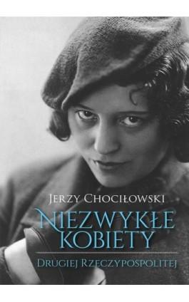 Niezwykłe kobiety Drugiej Rzeczypospolitej - Jerzy Chociłowski - Ebook - 978-83-287-0813-6