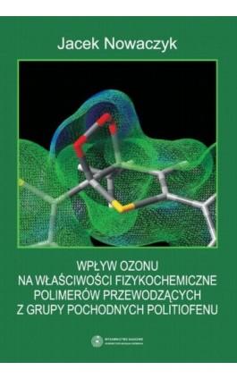 Wpływ ozonu na właściwości fizykochemiczne polimerów przewodzących z grupy pochodnych politiofenu - Jacek Nowaczyk - Ebook - 978-83-231-3191-5