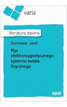 Rys elektromagnetycznego systemu świata fizycznego - Józef Żochowski - Ebook - 978-83-270-1857-1