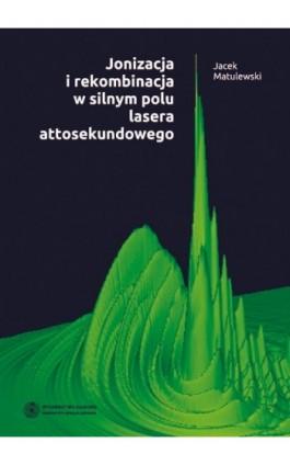 Jonizacja i rekombinacja w silnym polu lasera attosekundowego - Jacek Matulewski - Ebook - 978-83-231-2862-5