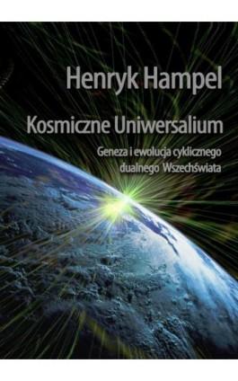 Kosmiczne Uniwersalium. Geneza i ewolucja cyklicznego dualnego Wszechświata - Henryk Hampel - Ebook - 978-83-7859-337-9