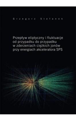 Przepływ eliptyczny i fluktuacje od przypadku do przypadku w zderzeniach ciężkich jonów przy energiach akceleratora SPS - Grzegorz Stefanek - Ebook - 978-83-7133-664-5