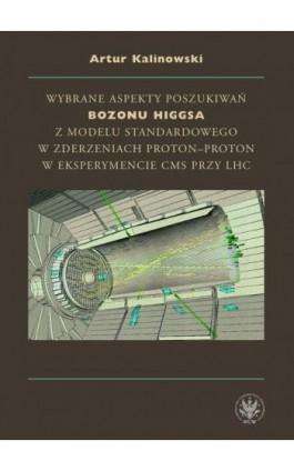 Wybrane aspekty poszukiwań bozonu Higgsa z Modelu Standardowego w zderzeniach proton-proton w eksperymencie CMS przy LHC - Artur Kalinowski - Ebook - 978-83-235-1716-0