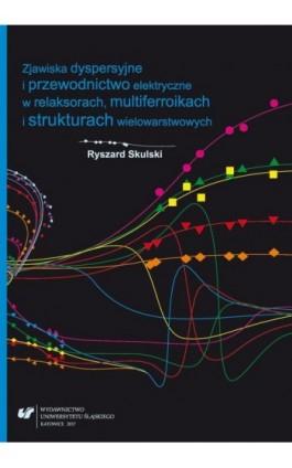 Zjawiska dyspersyjne i przewodnictwo elektryczne w relaksorach, multiferroikach i strukturach wielowarstwowych - Ryszard Skulski - Ebook - 978-83-226-3050-1