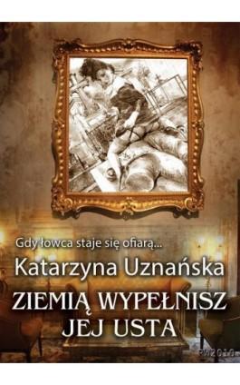 Ziemią wypełnisz jej usta - Katarzyna Uznańska - Ebook - 978-83-7949-040-0