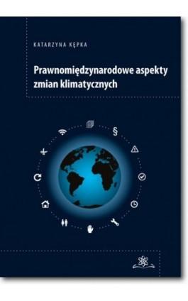 Prawnomiędzynarodowe aspekty zmian klimatycznych - Katarzyna Kępka - Ebook - 978-83-7798-307-2