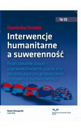 Interwencje humanitarne a suwerenność państwa. Realizowanie utopii − usprawiedliwianie użycia siły zbrojnej poprzez prowadzenie  - Dominika Dróżdż - Ebook - 978-83-62916-93-1