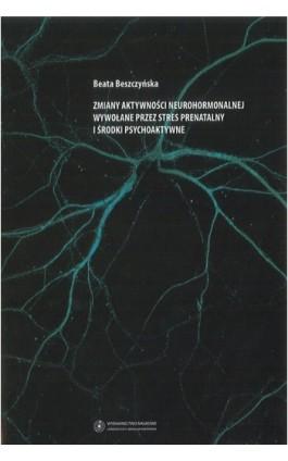 Zmiany aktywności neurohormonalnej wywołane przez stres prenatalny i środki psychoaktywne - Beata Beszczyńska - Ebook - 978-83-231-2570-9