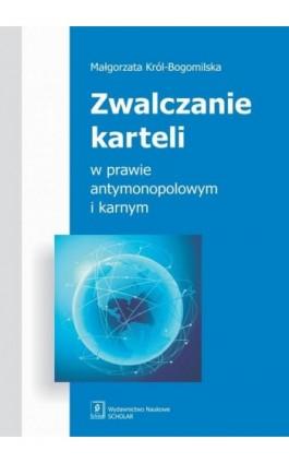 Zwalczanie karteli w prawie antymonopolowym i karnym - Małgorzata Król-Bogomilska - Ebook - 978-83-7383-645-7