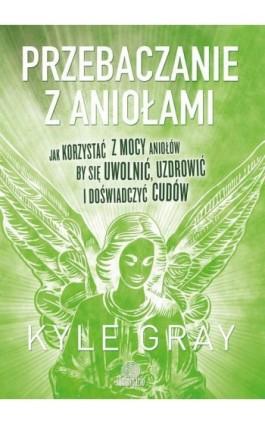 Przebaczanie z aniołami - Kyle Gray - Ebook - 978-83-65442-13-0