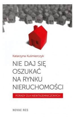 Nie daj się oszukać na rynku nieruchomości - Katarzyna Kuśmierczyk - Ebook - 978-83-7942-754-3