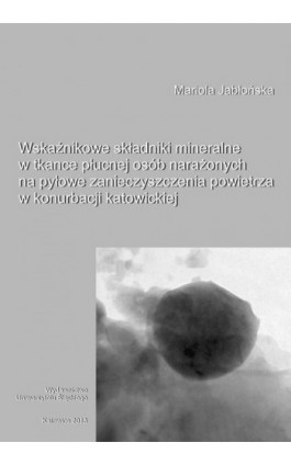 Wskaźnikowe składniki mineralne w tkance płucnej osób narażonych na pyłowe zanieczyszczenia powietrza w konurbacji katowickiej - Mariola Jabłońska - Ebook - 978-83-8012-187-4