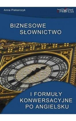 Biznesowe słownictwo i formuły konwersacyjne po angielsku - Anna Piekarczyk - Ebook - 978-83-63435-14-1