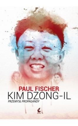Kim Dzong-Il. Przemysł propagandy - Paul Fischer - Ebook - 978-83-7999-391-8