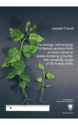 """The biology and ecology of """"Betula pendula"""" Roth on post-industrial waste dumping grounds: the variability range of life history - Izabella Franiel - Ebook - 978-83-8012-526-1"""