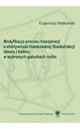 Modyfikacja procesu transpiracji a efektywność indukowanej fitoekstrakcji ołowiu i kadmu w wybranych gatunkach roślin - Eugeniusz Małkowski - Ebook - 978-83-8012-644-2