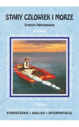 Stary człowiek i morze Ernesta Hemingwaya. Streszczenie, analiza, interpretacja - Praca zbiorowa - Ebook - 978-83-7898-418-4