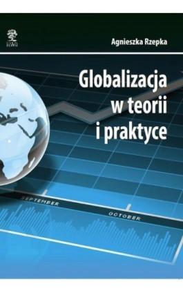 Globalizacja w teorii i praktyce - Agnieszka Rzepka - Ebook - 978-83-64447-23-5