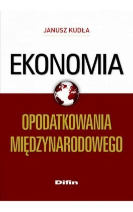 Ekonomia opodatkowania międzynarodowego - Janusz Kudła - Ebook - 978-83-7641-929-9