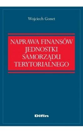 Naprawa finansów jednostki samorządu terytorialnego - Wojciech Gonet - Ebook - 978-83-7930-050-1