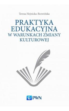 Praktyka edukacyjna w warunkach zmiany kulturowej - Teresa Hejnicka-Bezwińska - Ebook - 978-83-01-19036-1