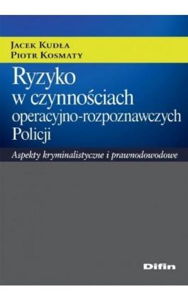Ryzyko w czynnościach operacyjno-rozpoznawczych Policji. Aspekty kryminalistyczne i prawnodowodowe - Jacek Kudła - Ebook - 978-83-7930-000-6