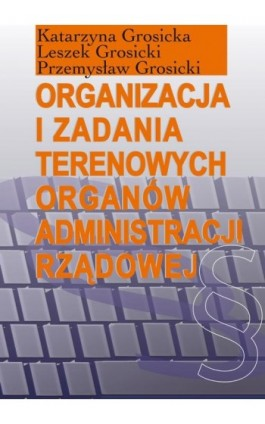 Organizacja i zadania terenowych organów administracji rządowej - Katarzyna Grosicka - Ebook - 978-83-7545-523-6