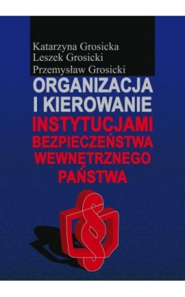 Organizacja i kierowanie instytucjami bezpieczeństwa wewnętrznego państwa - Katarzyna Grosicka - Ebook - 978-83-7545-433-8