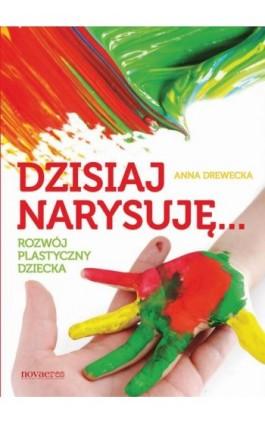 Dzisiaj narysuję... Rozwój plastyczny dziecka - Anna Drewecka - Ebook - 978-83-7942-205-0