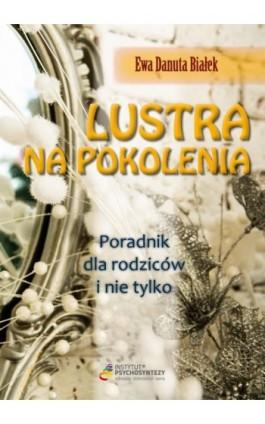Lustra na pokolenia Poradnik dla rodziców i nie tylko - Ewa Danuta Białek - Ebook - 978-83-63428-85-3