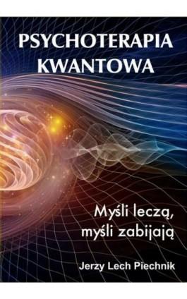 Psychoterapia kwantowa. Myśli leczą, myśli zabijają - Jerzy Lech Piechnik - Ebook - 978-83-7900-647-2