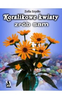 Koralikowe kwiaty - zrób sam - Zofia Szydło - Ebook - 978-83-7900-070-8