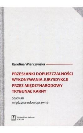 Przesłanki dopuszczalności wykonywania jurysdykcji przez Międzynarodowy Trybunał Karny - Karolina Wierczyńska - Ebook - 978-83-7383-814-7