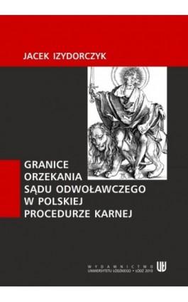 Granice orzekania sądu odwoławczego w polskiej procedurze karnej - Jacek Izydorczyk - Ebook - 978-83-7525-409-9