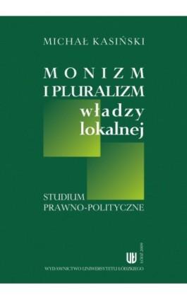 Monizm i pluralizm władzy lokalnej - Michał Kasiński - Ebook - 978-83-7525-279-8