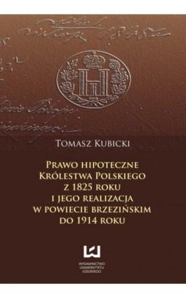 Prawo hipoteczne Królestwa Polskiego z 1825 roku i jego realizacja w powiecie brzezińskim do 1914 roku - Tomasz Kubicki - Ebook - 978-83-7525-732-8