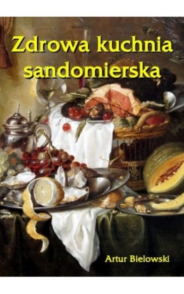 Zdrowa kuchnia sandomierska - Artur Bielowski - Ebook - 978-83-62661-93-0