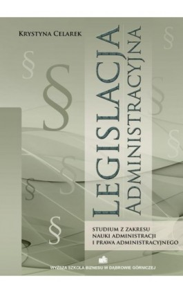 Legislacja administracyjna. Studium z zakresu nauki administracji i prawa administracyjnego - Krystyna Celarek - Ebook - 978-83-62897-09-4