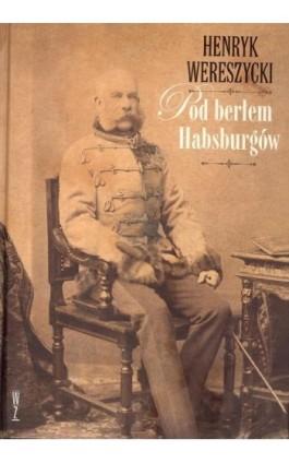 Pod berłem Habsburgów - Henryk Wereszycki - Ebook - 978-83-941434-6-6