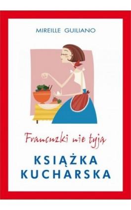 Francuzki nie tyją. Książka kucharska - Mireille Guiliano - Ebook - 978-83-7985-139-3