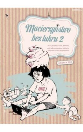 Macierzyństwo bez lukru, cz.2 - Praca zbiorowa - Ebook - 978-83-63598-62-4