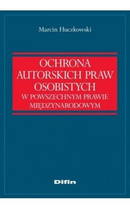Ochrona autorskich praw osobistych w powszechnym prawie międzynarodowym - Marcin Huczkowski - Ebook - 978-83-7930-023-5