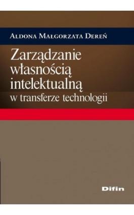 Zarządzanie własnością intelektualną w transferze technologii - Aldona Małgorzata Dereń - Ebook - 978-83-7930-056-3